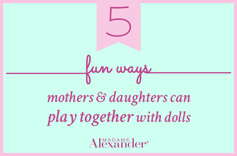 Fun ways mothers and daughters can play with dolls