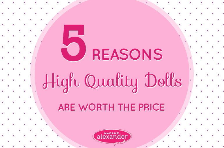 5 reasons why high quality dolls are worth the price